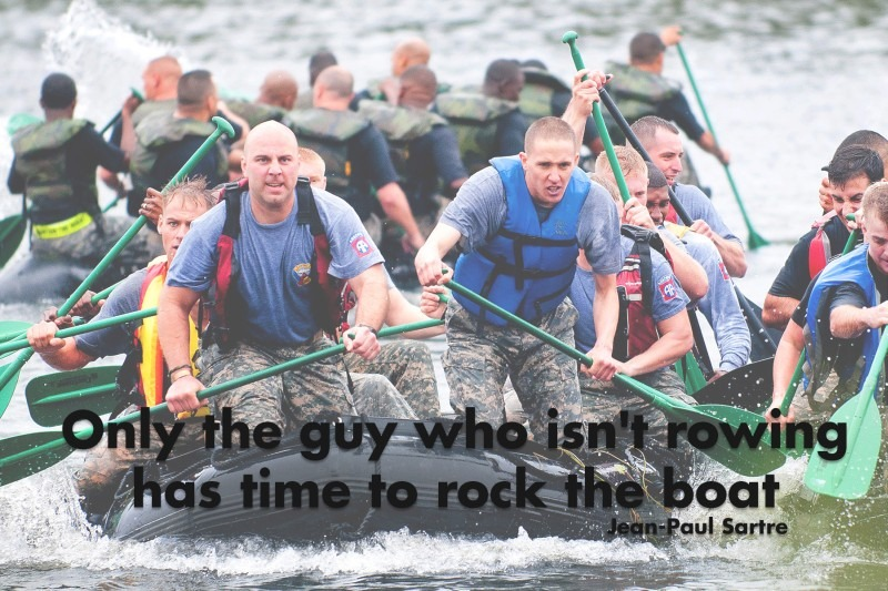 Only the guy who isn't rowing has time to rock the boat.—Jean-Paul Sartre