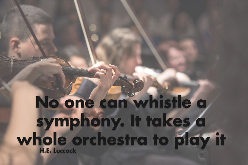 No one can whistle a symphony. It takes a whole orchestra to play it.—H.E. Luccock