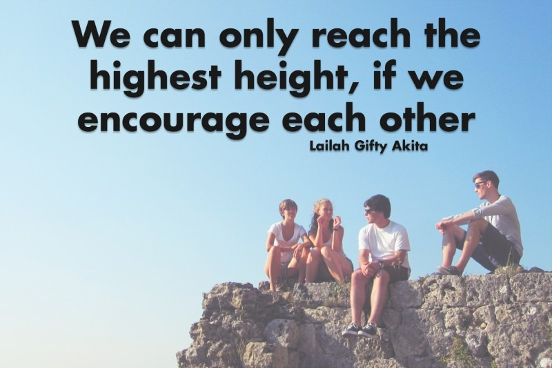 We can only reach the highest height, if we encourage each other.—Lailah Gifty Akita