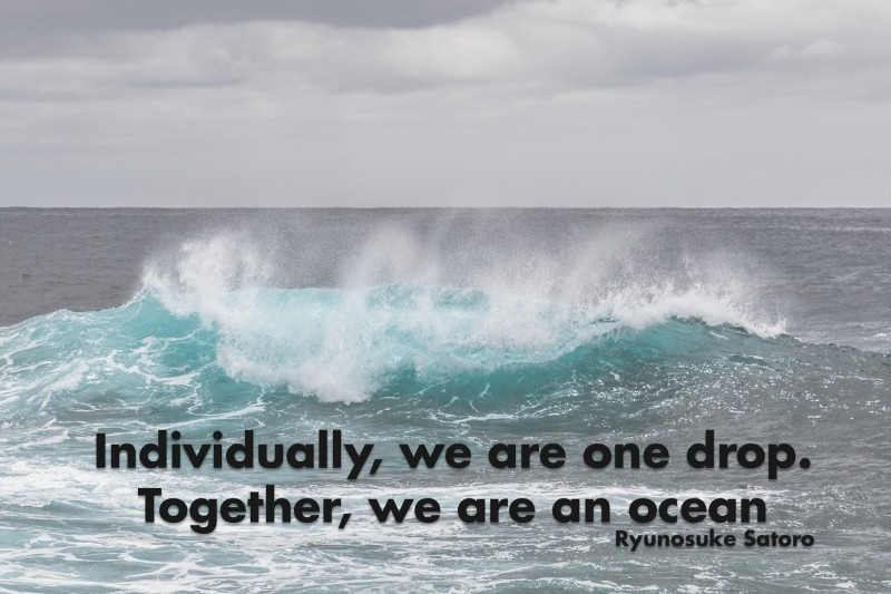 Individually, we are one drop. Together, we are an ocean.—Ryunosuke Satoro